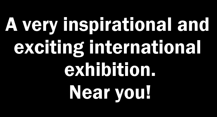 A very inspirational and exciting international exhibition… Near you!